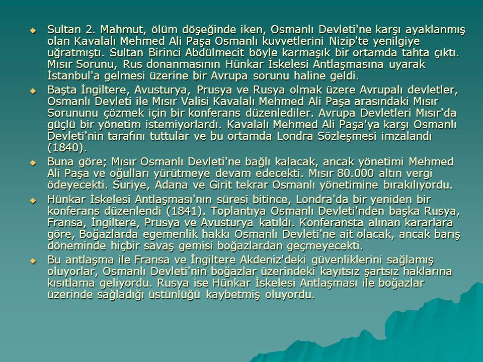 Sultan 2. Mahmut, ölüm döşeğinde iken, Osmanlı Devleti ne karşı ayaklanmış olan Kavalalı Mehmed Ali Paşa Osmanlı kuvvetlerini Nizip te yenilgiye uğratmıştı. Sultan Birinci Abdülmecit böyle karmaşık bir ortamda tahta çıktı. Mısır Sorunu, Rus donanmasının Hünkar İskelesi Antlaşmasına uyarak İstanbul a gelmesi üzerine bir Avrupa sorunu haline geldi.