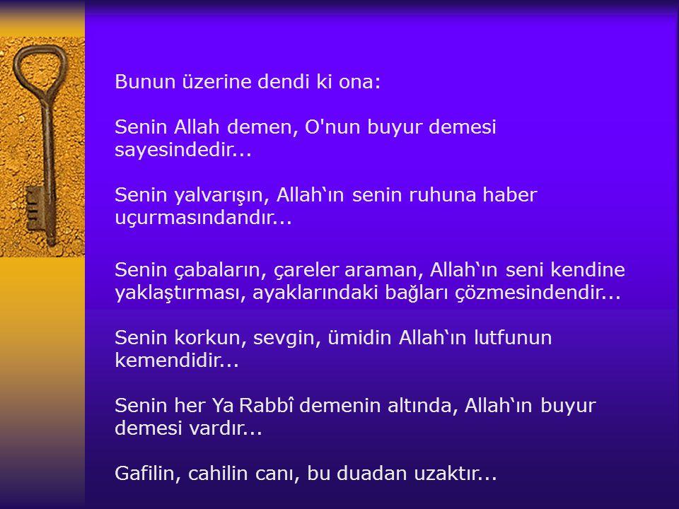 Bunun üzerine dendi ki ona: Senin Allah demen, O nun buyur demesi sayesindedir... Senin yalvarışın, Allah'ın senin ruhuna haber uçurmasındandır...