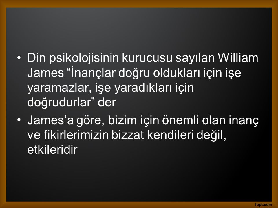 Din psikolojisinin kurucusu sayılan William James İnançlar doğru oldukları için işe yaramazlar, işe yaradıkları için doğrudurlar der