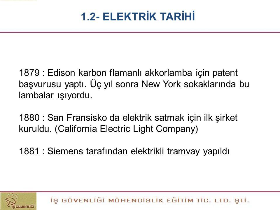 1.2- ELEKTRİK TARİHİ 1879 : Edison karbon flamanlı akkorlamba için patent başvurusu yaptı. Üç yıl sonra New York sokaklarında bu lambalar ışıyordu.