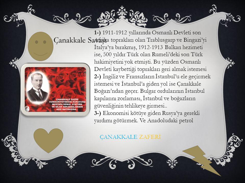 1-) 1911-1912 yıllarında Osmanlı Devleti son Afrika toprakları olan Trablusgarp ve Bingazi'yi İtalya'ya bırakmış, 1912-1913 Balkan hezimeti ise, 500 yıldır Türk olan Rumeli'deki son Türk hakimiyetini yok etmişti. Bu yüzden Osmanlı Devleti kaybettiği toprakları geri almak istemesi 2-) İngiliz ve Fransızların İstanbul'u ele geçirmek istemesi ve İstanbul'a giden yol ise Çanakkale Boğazı'ndan geçer. Bulgar ordularının İstanbul kapılarını zorlaması, İstanbul ve boğazların güvenliğinin tehlikeye girmesi.. 3-) Ekonomisi kötüye giden Rusya'ya gerekli yardımı götürmek. Ve Anadoludaki petrol