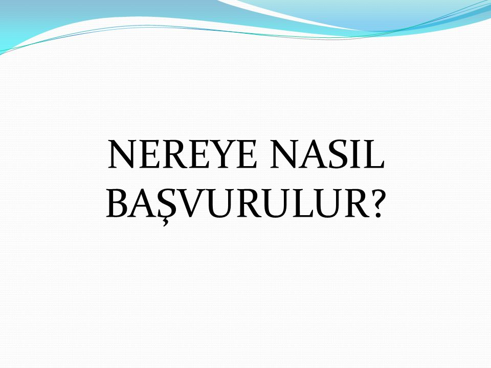 NEREYE NASIL BAŞVURULUR