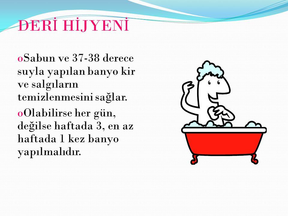 DERİ HİJYENİ Sabun ve 37-38 derece suyla yapılan banyo kir ve salgıların temizlenmesini sağlar.