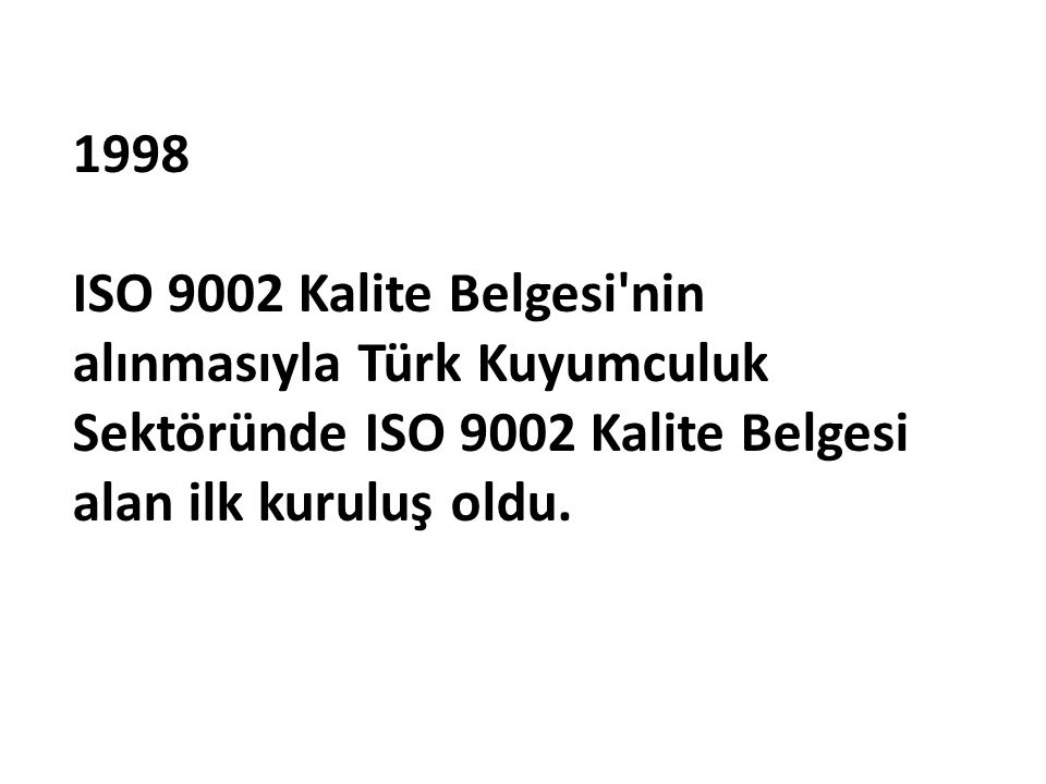 1998 ISO 9002 Kalite Belgesi nin alınmasıyla Türk Kuyumculuk Sektöründe ISO 9002 Kalite Belgesi alan ilk kuruluş oldu.