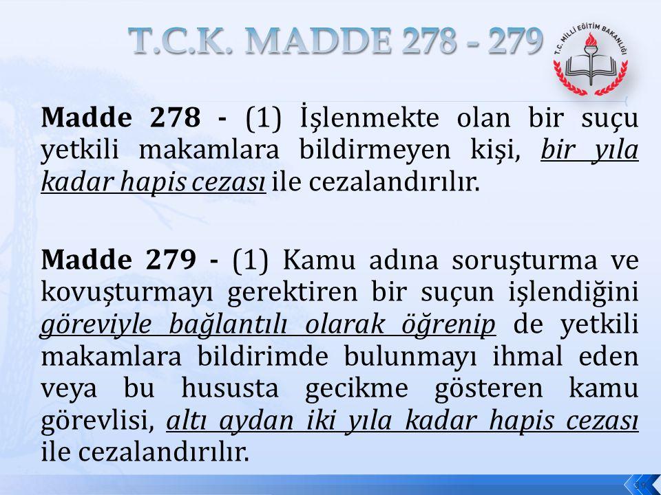 T.C.K. MADDE 278 - 279 Madde 278 - (1) İşlenmekte olan bir suçu yetkili makamlara bildirmeyen kişi, bir yıla kadar hapis cezası ile cezalandırılır.