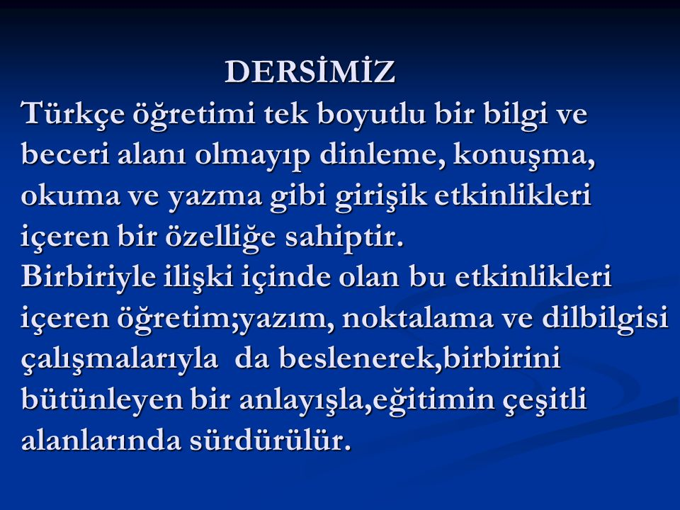 DERSİMİZ Türkçe öğretimi tek boyutlu bir bilgi ve beceri alanı olmayıp dinleme, konuşma, okuma ve yazma gibi girişik etkinlikleri içeren bir özelliğe sahiptir.