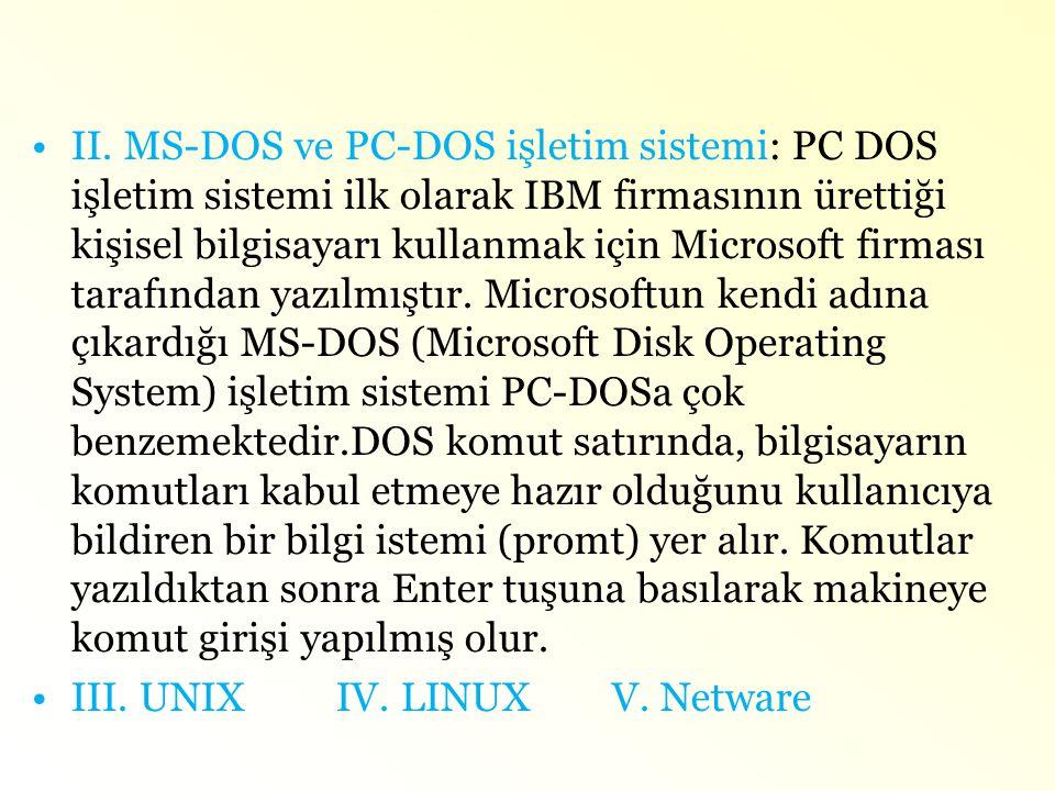 II. MS-DOS ve PC-DOS işletim sistemi: PC DOS işletim sistemi ilk olarak IBM firmasının ürettiği kişisel bilgisayarı kullanmak için Microsoft firması tarafından yazılmıştır. Microsoftun kendi adına çıkardığı MS-DOS (Microsoft Disk Operating System) işletim sistemi PC-DOSa çok benzemektedir.DOS komut satırında, bilgisayarın komutları kabul etmeye hazır olduğunu kullanıcıya bildiren bir bilgi istemi (promt) yer alır. Komutlar yazıldıktan sonra Enter tuşuna basılarak makineye komut girişi yapılmış olur.