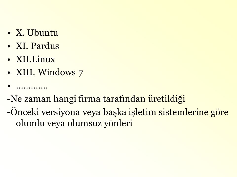 X. Ubuntu XI. Pardus. XII.Linux. XIII. Windows 7. …………. -Ne zaman hangi firma tarafından üretildiği.