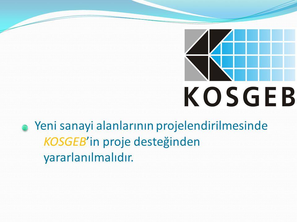 Yeni sanayi alanlarının projelendirilmesinde KOSGEB'in proje desteğinden yararlanılmalıdır.