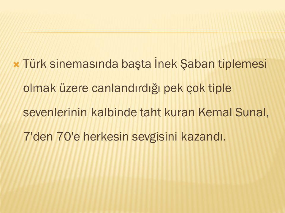 Türk sinemasında başta İnek Şaban tiplemesi olmak üzere canlandırdığı pek çok tiple sevenlerinin kalbinde taht kuran Kemal Sunal, 7 den 70 e herkesin sevgisini kazandı.