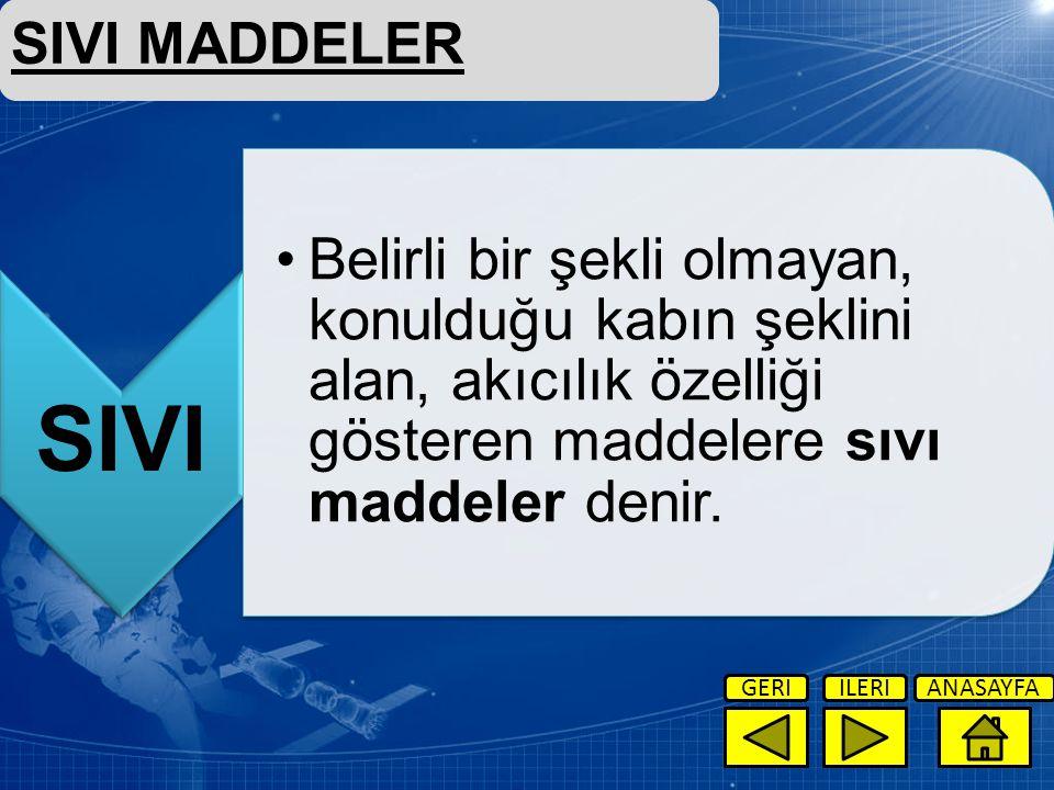 SIVI MADDELER SIVI. Belirli bir şekli olmayan, konulduğu kabın şeklini alan, akıcılık özelliği gösteren maddelere sıvı maddeler denir.