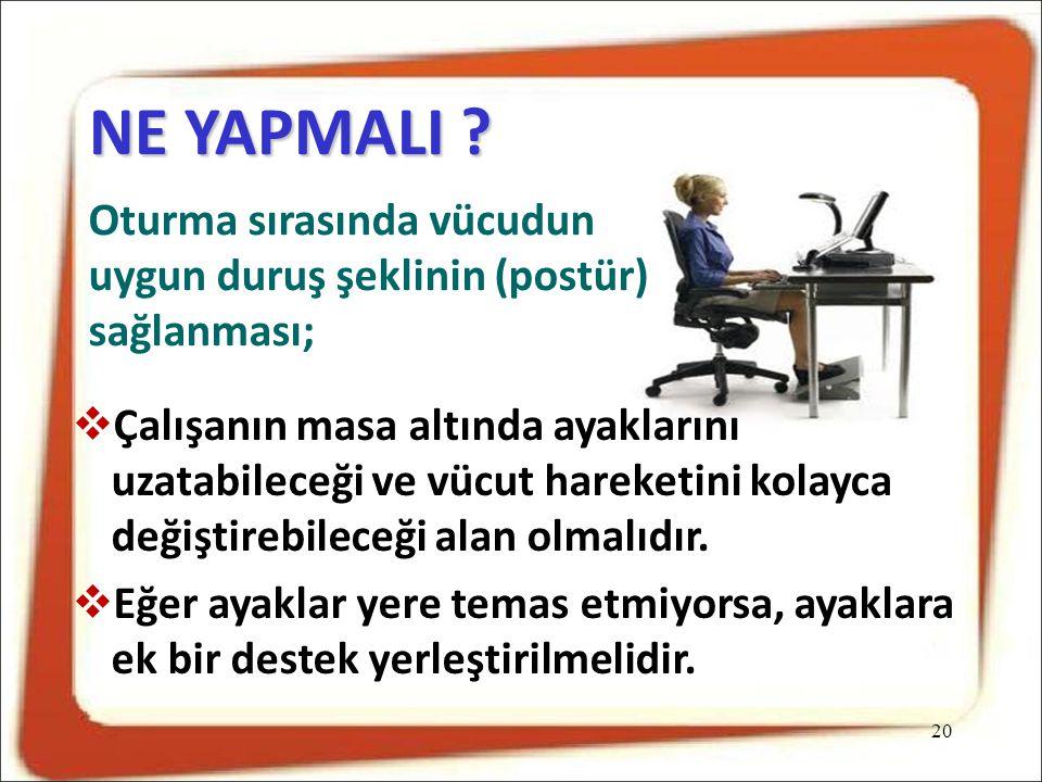 NE YAPMALI Oturma sırasında vücudun uygun duruş şeklinin (postür) sağlanması;