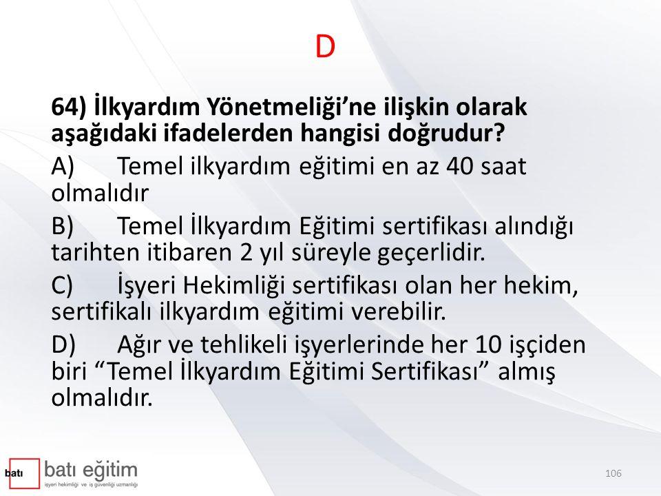 D 64) İlkyardım Yönetmeliği'ne ilişkin olarak aşağıdaki ifadelerden hangisi doğrudur A) Temel ilkyardım eğitimi en az 40 saat olmalıdır.