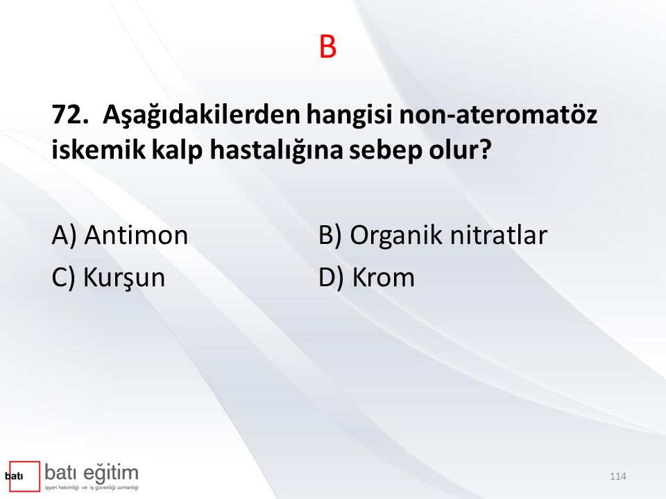 B 72. Aşağıdakilerden hangisi non-ateromatöz iskemik kalp hastalığına sebep olur A) Antimon B) Organik nitratlar.