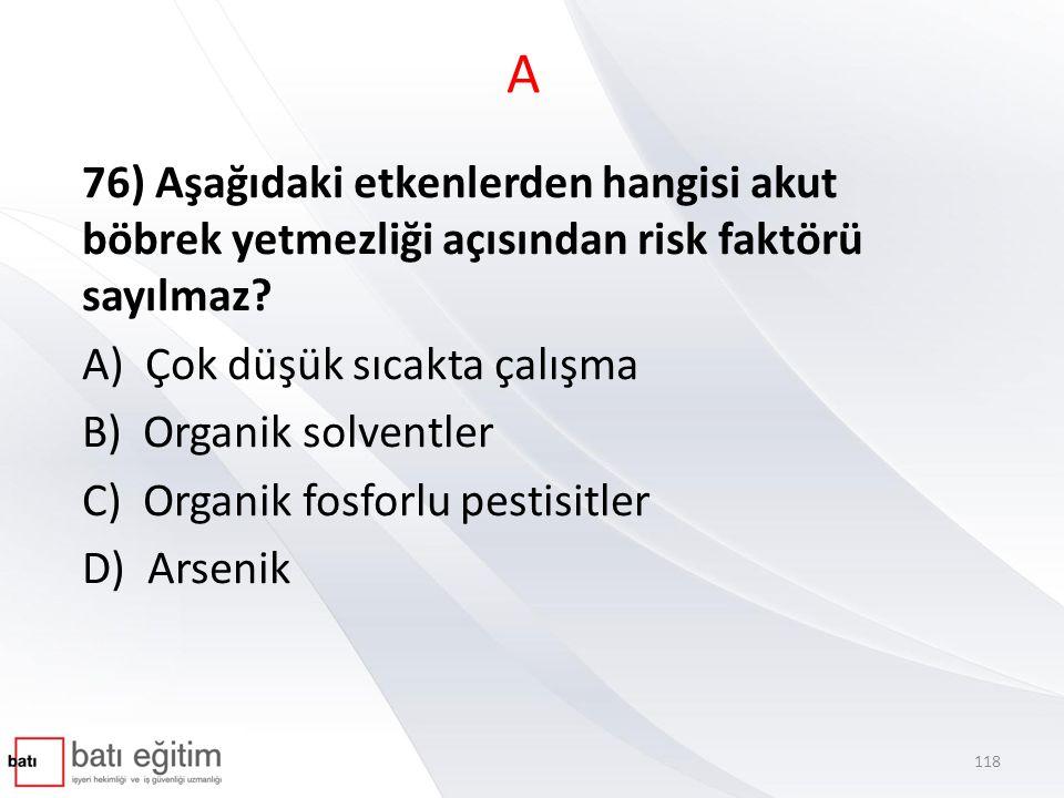 A 76) Aşağıdaki etkenlerden hangisi akut böbrek yetmezliği açısından risk faktörü sayılmaz A) Çok düşük sıcakta çalışma.