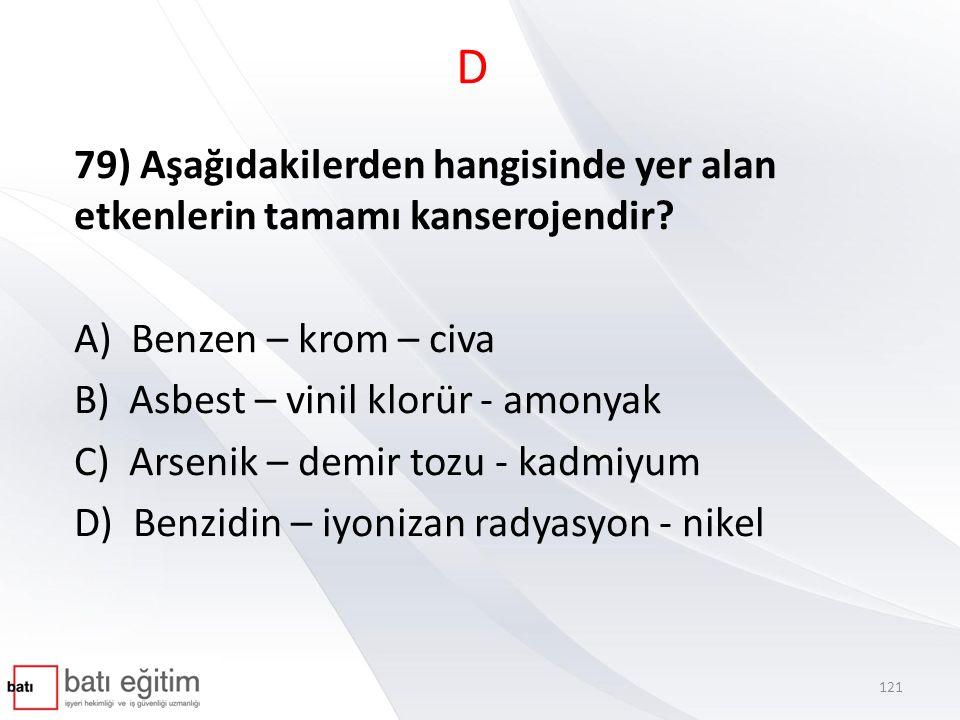 D 79) Aşağıdakilerden hangisinde yer alan etkenlerin tamamı kanserojendir A) Benzen – krom – civa.