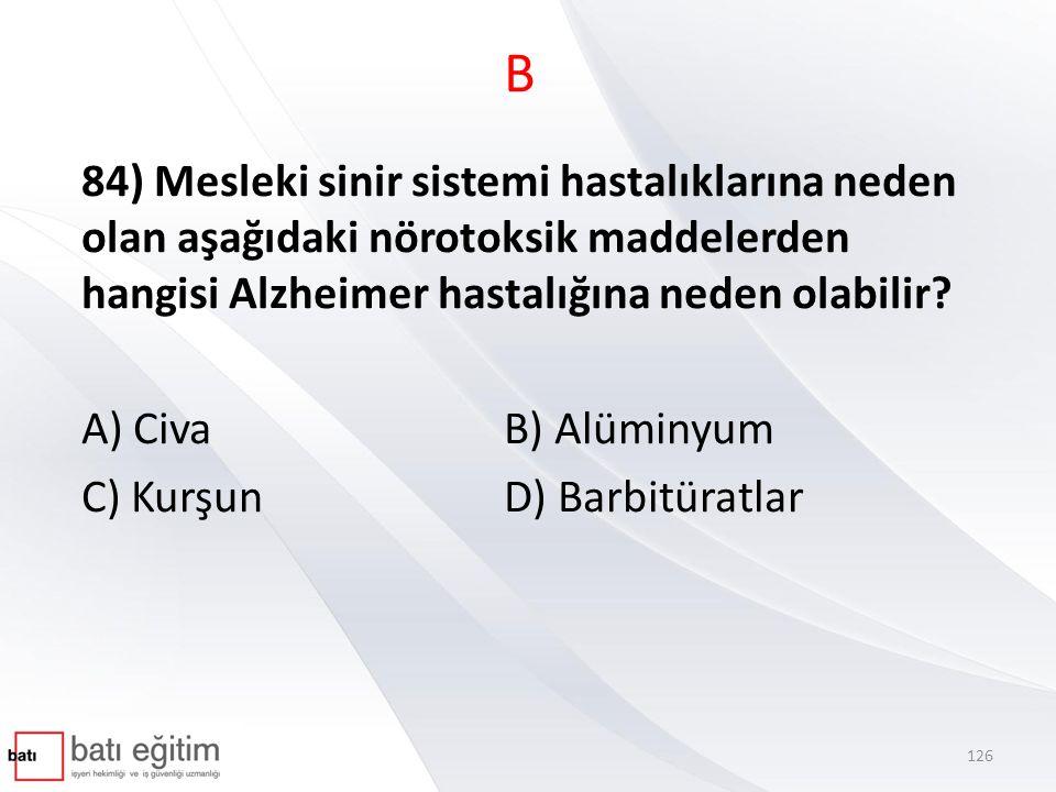 B 84) Mesleki sinir sistemi hastalıklarına neden olan aşağıdaki nörotoksik maddelerden hangisi Alzheimer hastalığına neden olabilir