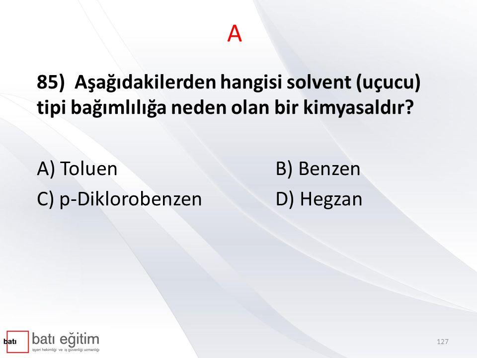 A 85) Aşağıdakilerden hangisi solvent (uçucu) tipi bağımlılığa neden olan bir kimyasaldır A) Toluen B) Benzen.