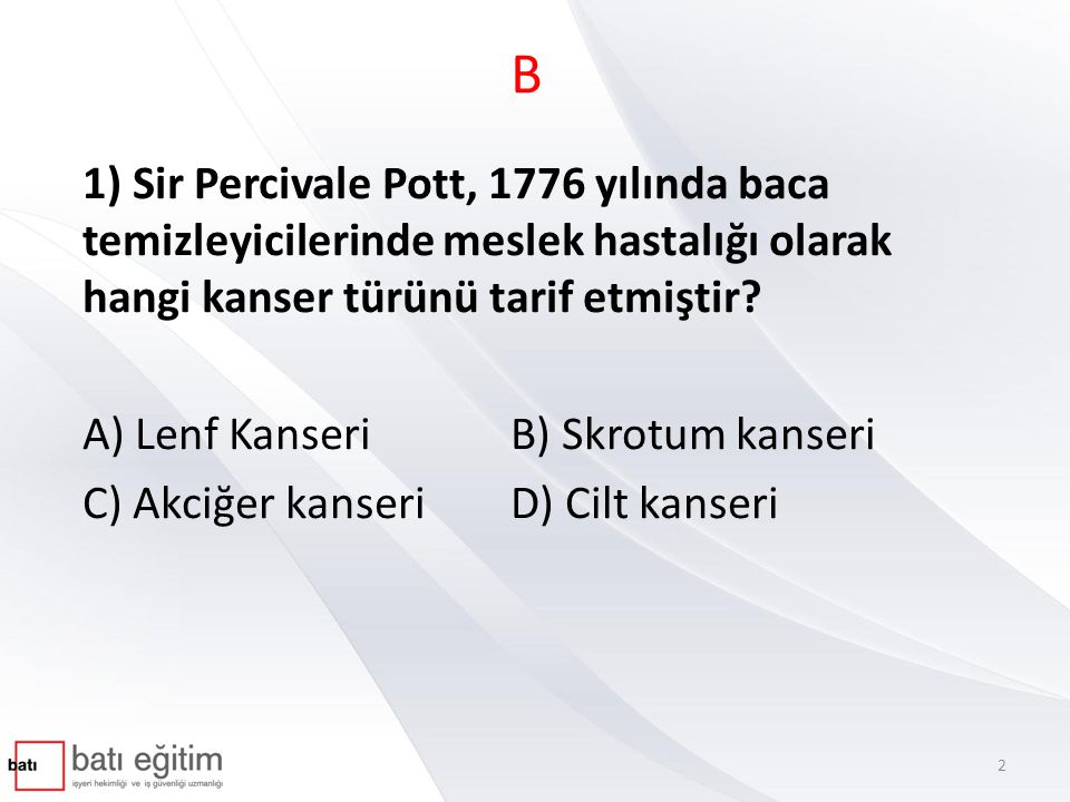 B 1) Sir Percivale Pott, 1776 yılında baca temizleyicilerinde meslek hastalığı olarak hangi kanser türünü tarif etmiştir