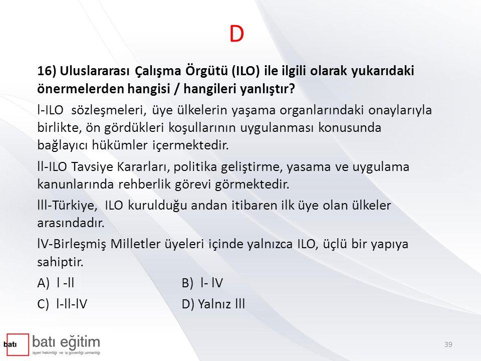 D 16) Uluslararası Çalışma Örgütü (ILO) ile ilgili olarak yukarıdaki önermelerden hangisi / hangileri yanlıştır