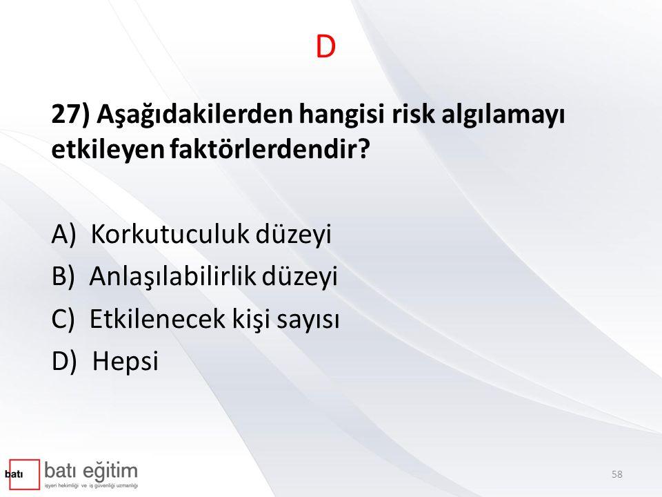 D 27) Aşağıdakilerden hangisi risk algılamayı etkileyen faktörlerdendir A) Korkutuculuk düzeyi. B) Anlaşılabilirlik düzeyi.