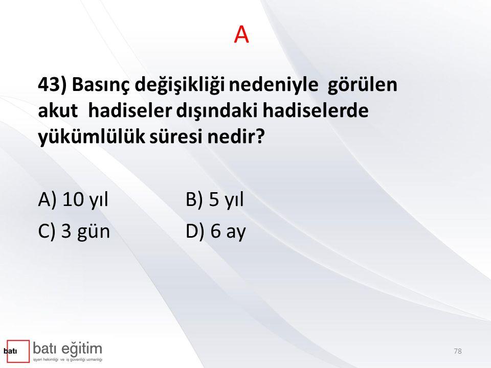 A 43) Basınç değişikliği nedeniyle görülen akut hadiseler dışındaki hadiselerde yükümlülük süresi nedir