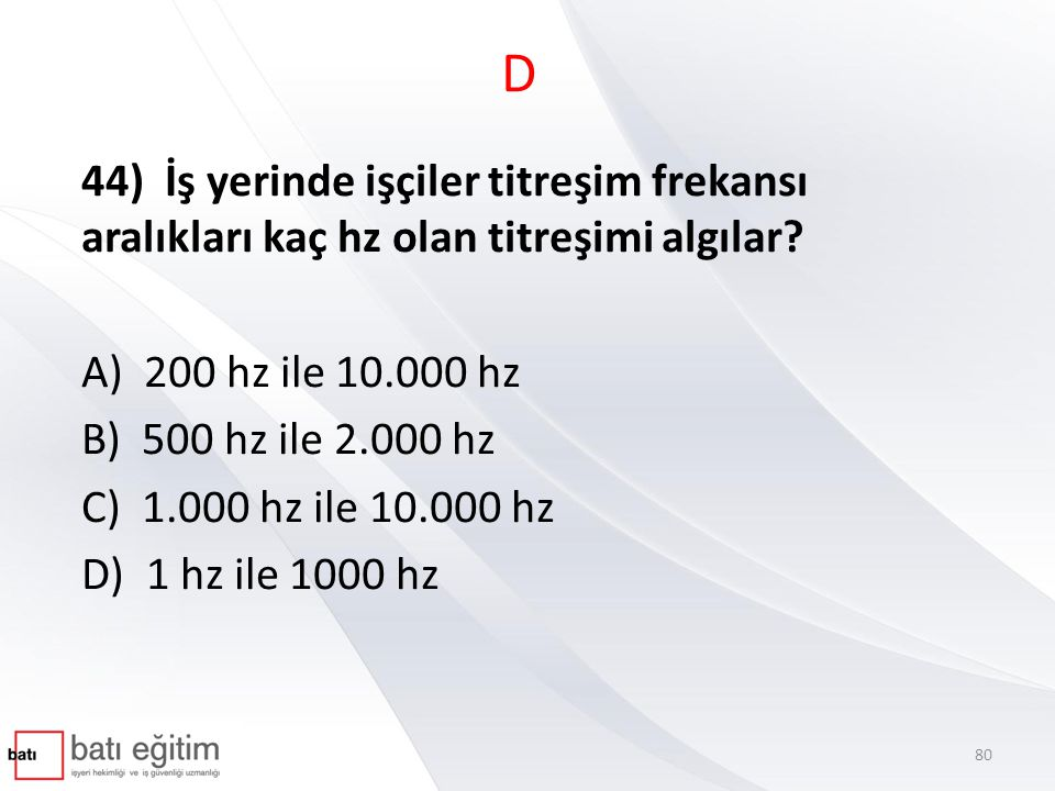 D 44) İş yerinde işçiler titreşim frekansı aralıkları kaç hz olan titreşimi algılar A) 200 hz ile 10.000 hz.
