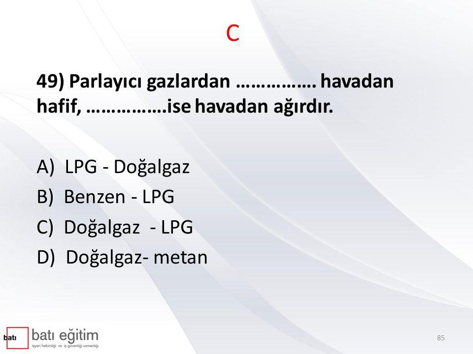 C 49) Parlayıcı gazlardan ……………. havadan hafif, …………….ise havadan ağırdır. A) LPG - Doğalgaz. B) Benzen - LPG.