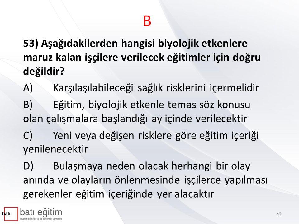 B 53) Aşağıdakilerden hangisi biyolojik etkenlere maruz kalan işçilere verilecek eğitimler için doğru değildir