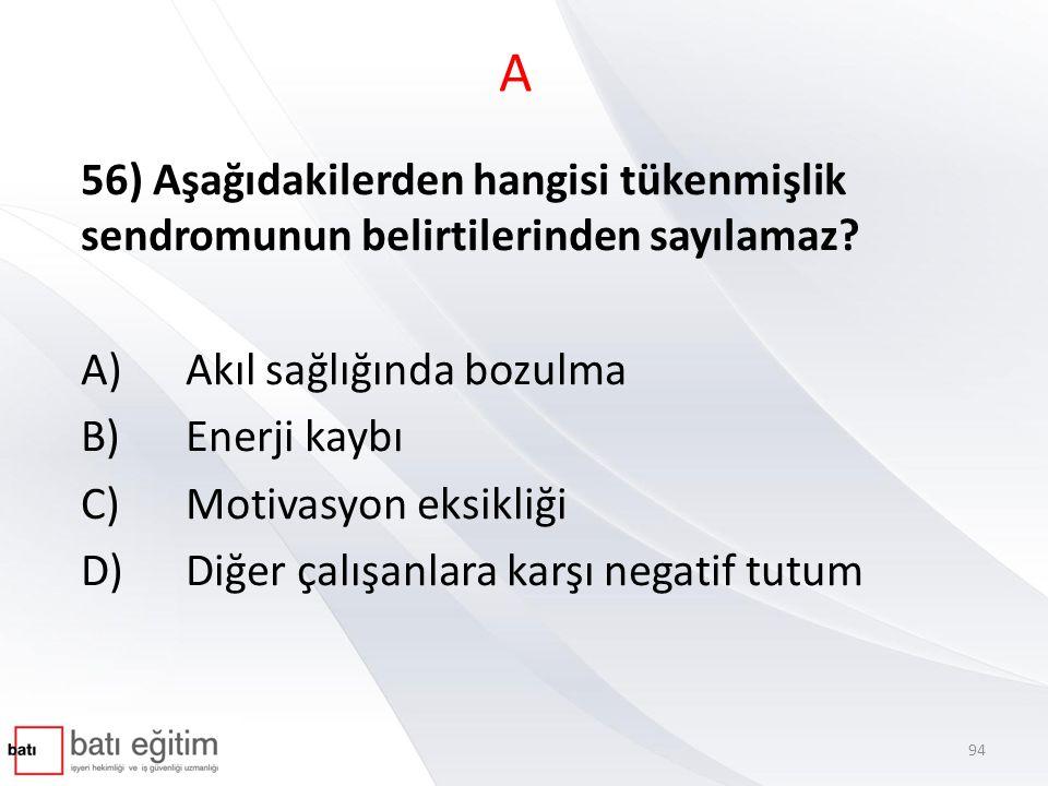 A 56) Aşağıdakilerden hangisi tükenmişlik sendromunun belirtilerinden sayılamaz A) Akıl sağlığında bozulma.