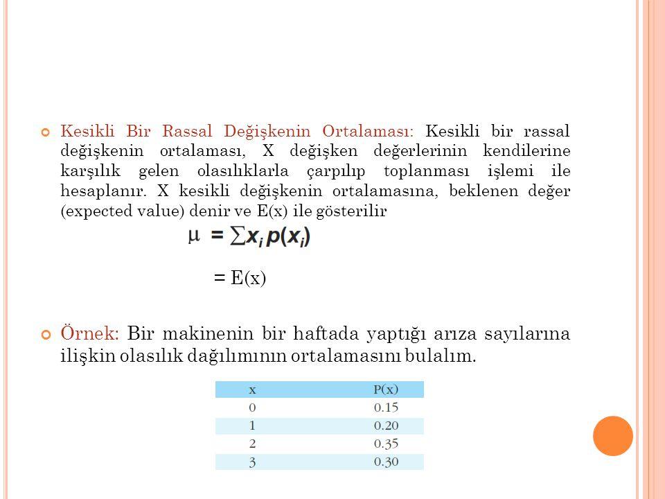 Kesikli Bir Rassal Değişkenin Ortalaması: Kesikli bir rassal değişkenin ortalaması, X değişken değerlerinin kendilerine karşılık gelen olasılıklarla çarpılıp toplanması işlemi ile hesaplanır. X kesikli değişkenin ortalamasına, beklenen değer (expected value) denir ve E(x) ile gösterilir