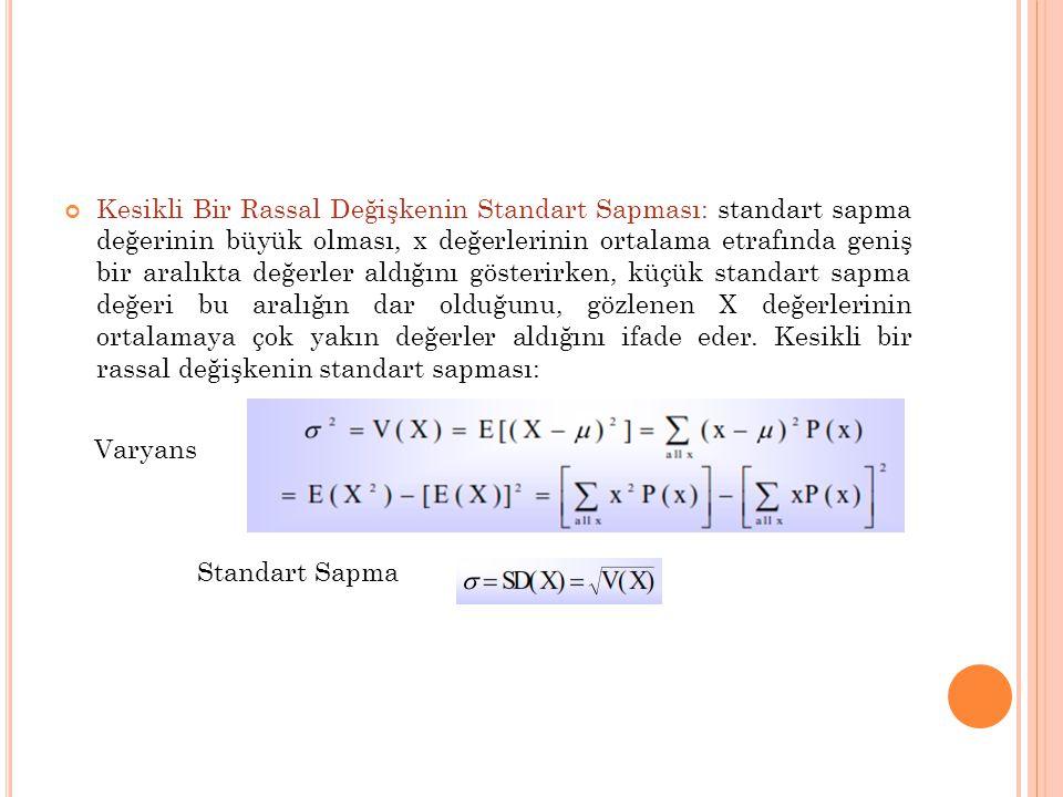 Kesikli Bir Rassal Değişkenin Standart Sapması: standart sapma değerinin büyük olması, x değerlerinin ortalama etrafında geniş bir aralıkta değerler aldığını gösterirken, küçük standart sapma değeri bu aralığın dar olduğunu, gözlenen X değerlerinin ortalamaya çok yakın değerler aldığını ifade eder. Kesikli bir rassal değişkenin standart sapması: