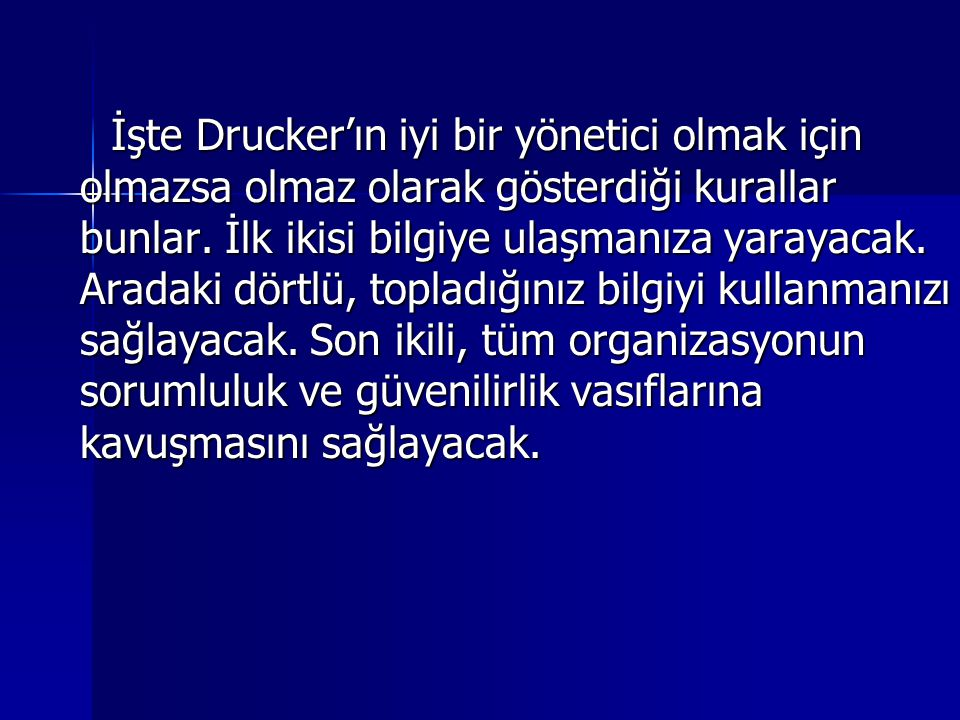 İşte Drucker'ın iyi bir yönetici olmak için olmazsa olmaz olarak gösterdiği kurallar bunlar.