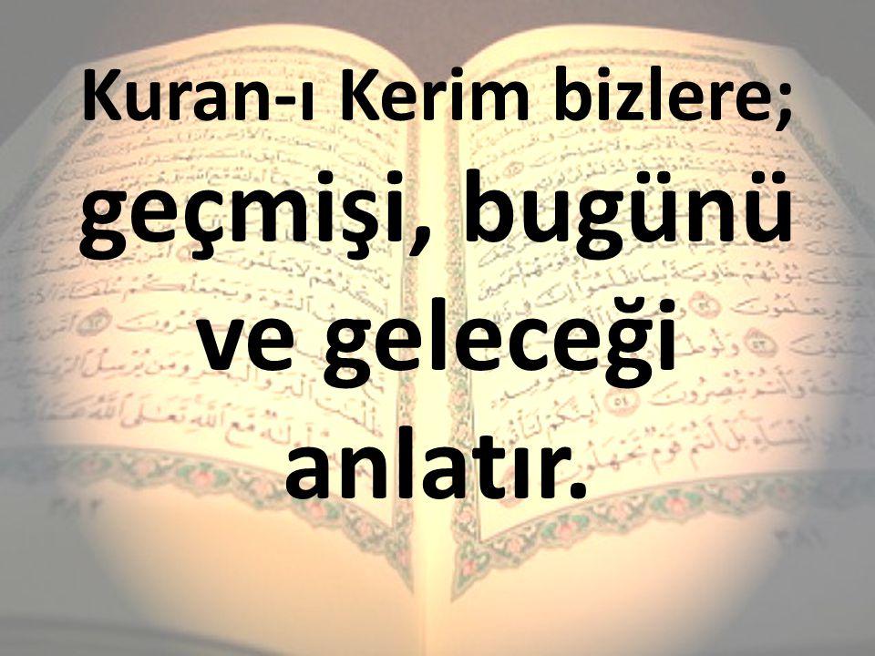 Kuran-ı Kerim bizlere; geçmişi, bugünü ve geleceği anlatır.