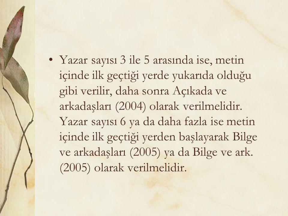 Yazar sayısı 3 ile 5 arasında ise, metin içinde ilk geçtiği yerde yukarıda olduğu gibi verilir, daha sonra Açıkada ve arkadaşları (2004) olarak verilmelidir.