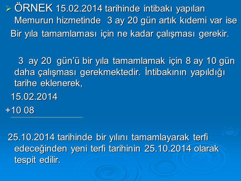 ÖRNEK 15.02.2014 tarihinde intibakı yapılan Memurun hizmetinde 3 ay 20 gün artık kıdemi var ise