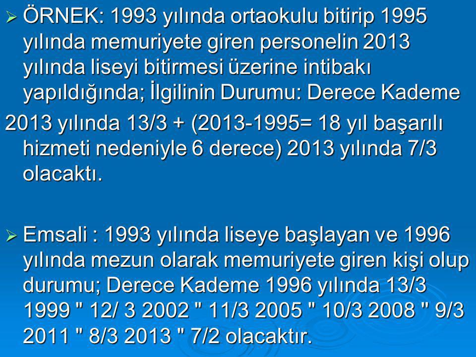 ÖRNEK: 1993 yılında ortaokulu bitirip 1995 yılında memuriyete giren personelin 2013 yılında liseyi bitirmesi üzerine intibakı yapıldığında; İlgilinin Durumu: Derece Kademe