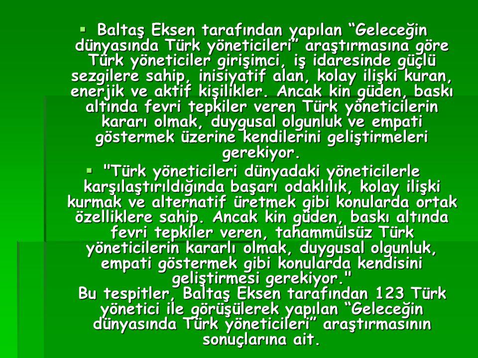 Baltaş Eksen tarafından yapılan Geleceğin dünyasında Türk yöneticileri araştırmasına göre Türk yöneticiler girişimci, iş idaresinde güçlü sezgilere sahip, inisiyatif alan, kolay ilişki kuran, enerjik ve aktif kişilikler. Ancak kin güden, baskı altında fevri tepkiler veren Türk yöneticilerin kararı olmak, duygusal olgunluk ve empati göstermek üzerine kendilerini geliştirmeleri gerekiyor.