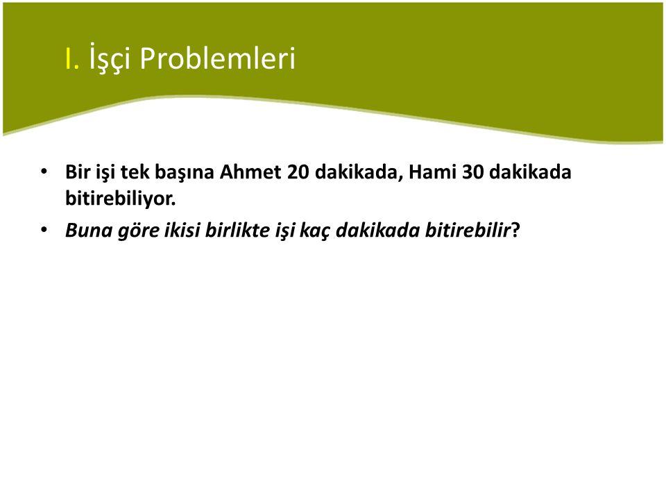 I. İşçi Problemleri Bir işi tek başına Ahmet 20 dakikada, Hami 30 dakikada bitirebiliyor.