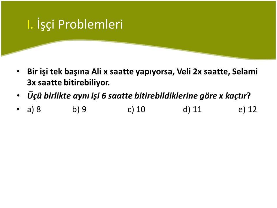 I. İşçi Problemleri Bir işi tek başına Ali x saatte yapıyorsa, Veli 2x saatte, Selami 3x saatte bitirebiliyor.