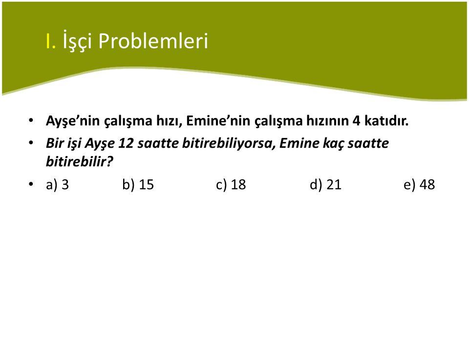 I. İşçi Problemleri Ayşe'nin çalışma hızı, Emine'nin çalışma hızının 4 katıdır.