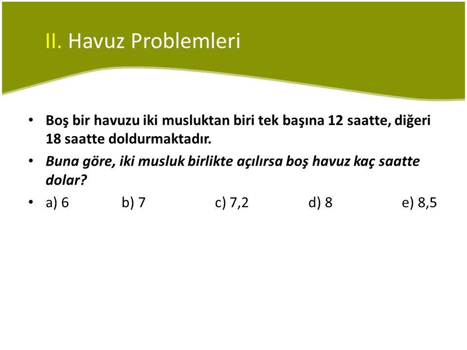 II. Havuz Problemleri Boş bir havuzu iki musluktan biri tek başına 12 saatte, diğeri 18 saatte doldurmaktadır.