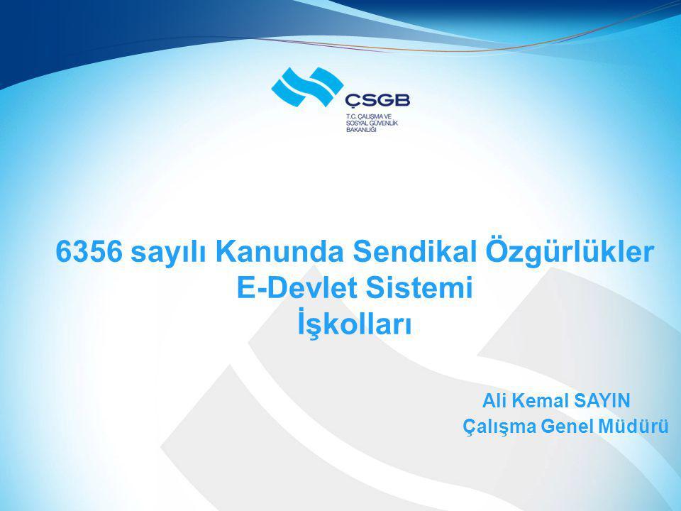 6356 sayılı Kanunda Sendikal Özgürlükler E-Devlet Sistemi İşkolları Ali Kemal SAYIN Çalışma Genel Müdürü