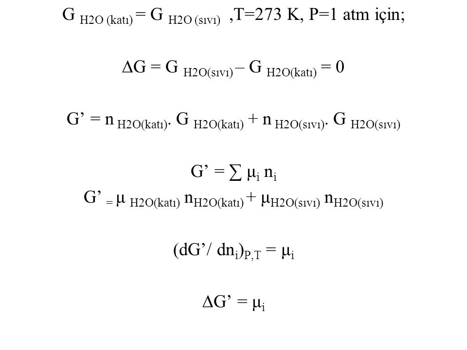 G H2O (katı) = G H2O (sıvı) ,T=273 K, P=1 atm için; ∆G = G H2O(sıvı) – G H2O(katı) = 0 G' = n H2O(katı).