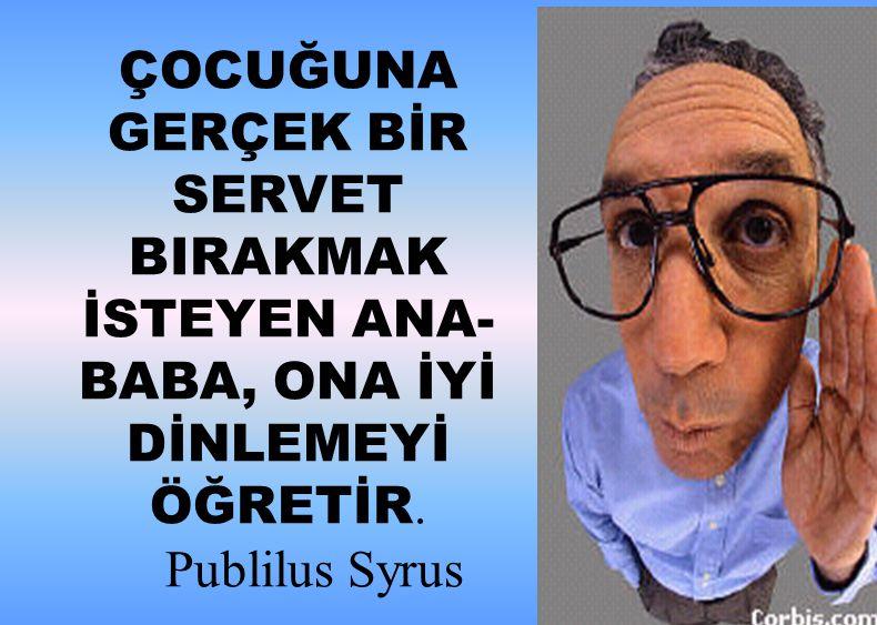 ÇOCUĞUNA GERÇEK BİR SERVET BIRAKMAK İSTEYEN ANA-BABA, ONA İYİ DİNLEMEYİ ÖĞRETİR. Publilus Syrus