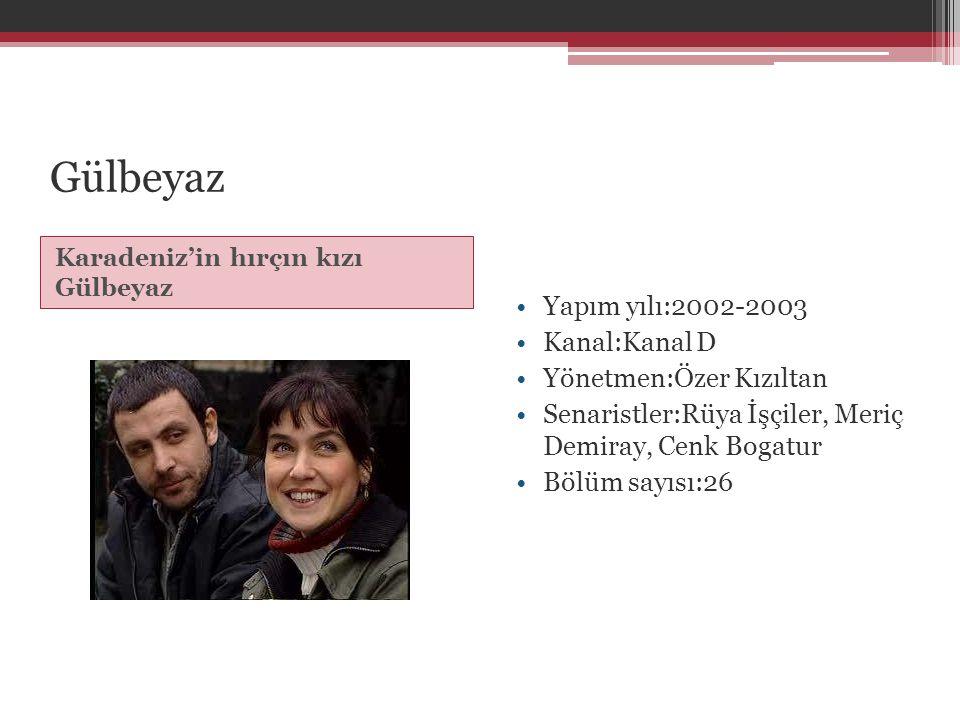 Gülbeyaz Yapım yılı:2002-2003 Kanal:Kanal D Yönetmen:Özer Kızıltan