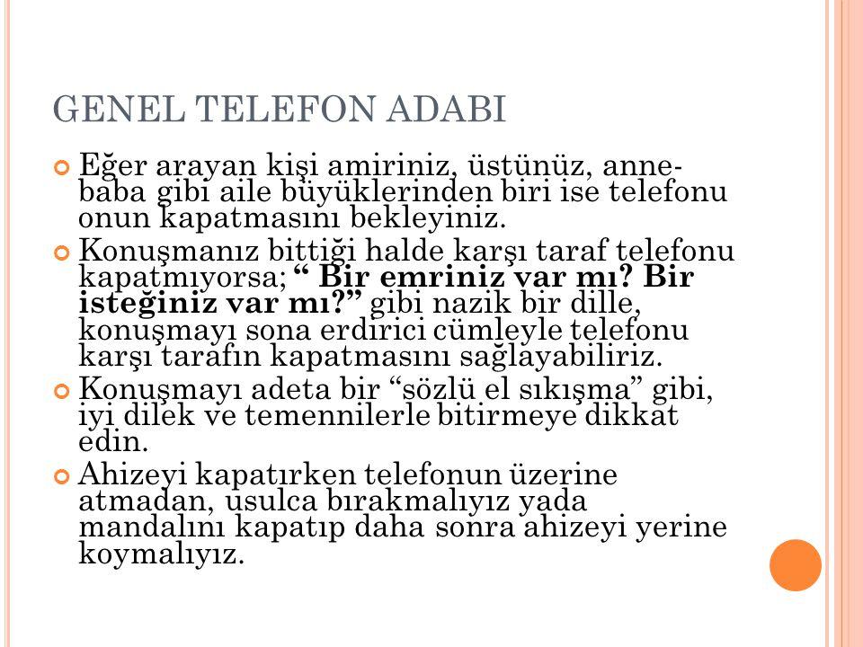 GENEL TELEFON ADABI Eğer arayan kişi amiriniz, üstünüz, anne- baba gibi aile büyüklerinden biri ise telefonu onun kapatmasını bekleyiniz.