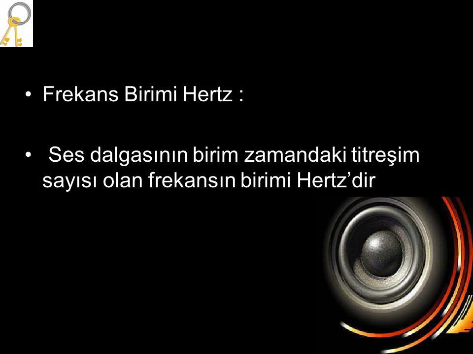 Frekans Birimi Hertz : Ses dalgasının birim zamandaki titreşim sayısı olan frekansın birimi Hertz'dir.
