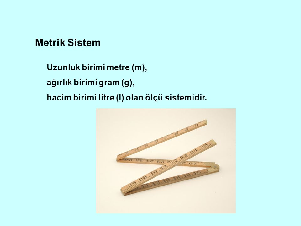 Metrik Sistem Uzunluk birimi metre (m), ağırlık birimi gram (g),