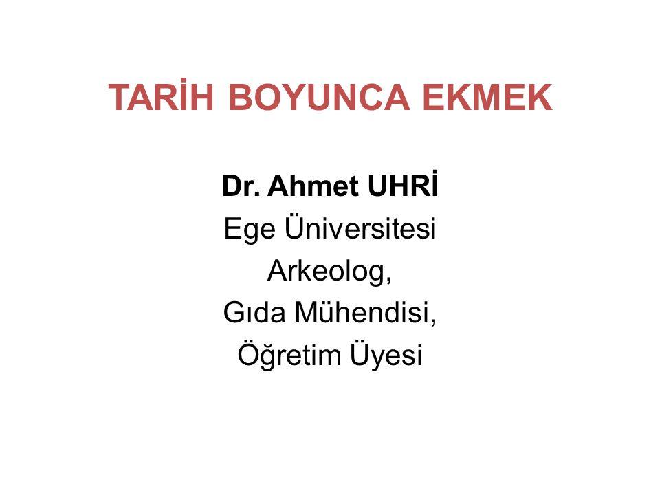 TARİH BOYUNCA EKMEK Dr. Ahmet UHRİ Ege Üniversitesi Arkeolog,